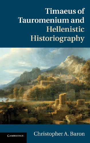 Timaeus of Tauromenium and Hellenistic Historiography, by Christopher A. Baron