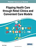img - for Flipping Health Care through Retail Clinics and Convenient Care Models (Advances in Healthcare Information Systems and Administration) book / textbook / text book