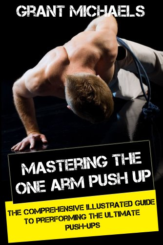Mastering the One Arm Push Up: The Comprehensive Illustrated Guide to Prerforming the Ultimate Push-Ups