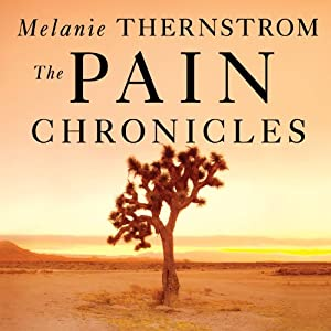 The Pain Chronicles - Cures, Myths, Mysteries, Prayers, Diaries, Brain Scans, Healing, and the Science of Suffering - Melanie Thernstrom