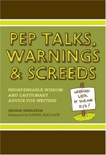 Pep Talks, Warnings, And Screeds: Indispensable Wisdom And Cautionary Advice For Writers
