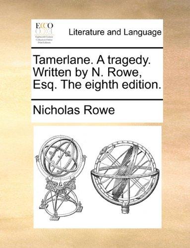 Tamerlane. A tragedy. Written by N. Rowe, Esq. The eighth edition.