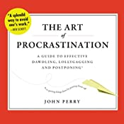 The Art of Procrastination: A Guide to Effective Dawdling, Lollygagging, and Postponing, or, Getting Things Done by Putting Them Off | [John Perry]