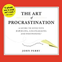 The Art of Procrastination: A Guide to Effective Dawdling, Lollygagging, and Postponing, or, Getting Things Done by Putting Them Off (       UNABRIDGED) by John Perry Narrated by Brian Holsopple