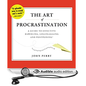 The Art of Procrastination: A Guide to Effective Dawdling, Lollygagging, and Postponing, or, Getting Things Done by Putting Them Off (Unabridged)