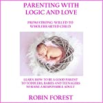 Parenting with Logic and Love: From Strong-Willed to Wholehearted Child | Robin Forest