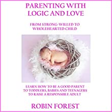Parenting with Logic and Love: From Strong-Willed to Wholehearted Child Audiobook by Robin Forest Narrated by Eddie Leonard Jr.