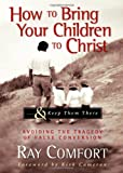 How to Bring Your Children to Christ & Keep Them There: Avoiding The Tragedy of False Conversion