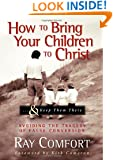How to Bring Your Children to Christ..& Keep Them There: Avoiding the Tragedy of False Conversion