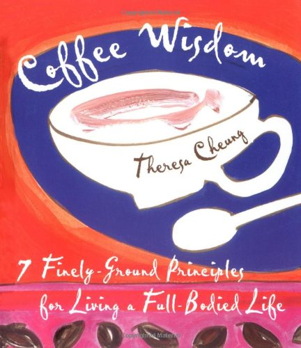Coffee Wisdom: 7 Finely-Ground Principals for Living a Full-Bodied Life