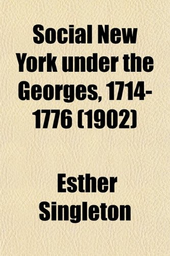 Social New York Under the Georges, 1714-1776; Houses, Streets, and Country Homes, With Chapters on Fashions, Furniture, China, Plate, and Manners