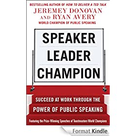 Speaker, Leader, Champion: Succeed at Work Through the Power of Public Speaking, featuring the prize-winning speeches of Toastmasters World Champions: ... at Work Through the Power of Public Speaking