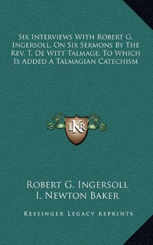 Six Interviews with Robert G. Ingersoll, on Six Sermons by the REV. T. de Witt Talmage; To Which Is Added a Talmagian Catechism