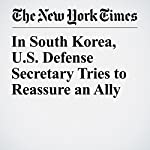 In South Korea, U.S. Defense Secretary Tries to Reassure an Ally | Michael R. Gordon,Choe Sang Hun