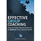 Effective Group Coaching: Tried and Tested Tools and Resources for Optimum Coaching Results ~ Jennifer J. Britton
