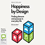 Happiness by Design: Finding Pleasure and Purpose in Everyday Life | Paul Dolan