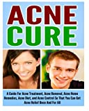 Acne Cure: A Guide For Acne Treatment, Acne Removal, Acne Home Remedies, Acne Diet, And Acne Control So That You Can Get Acne Relief Once And For All.