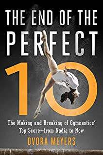 Book Cover: The End of the Perfect 10: The Making and Breaking of Gymnastics' Top Score from Nadia to Now