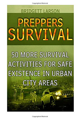 Preppers Survival: 50 MORE Survival Activities for Safe Existence in Urban City Areas (Preppers Survival, preppers survival handbook, preppers survival pantry)