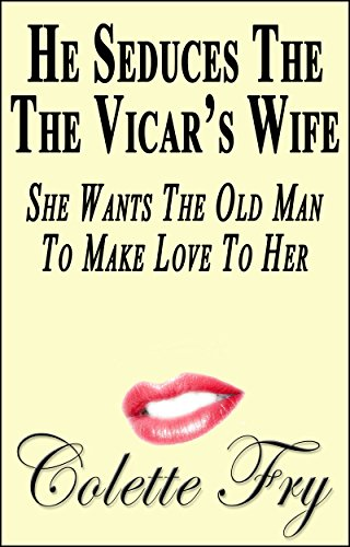 Colette Fry - He Seduces The Vicar's Wife: She Wants The Old Man To Make Love To Her (WRINKLY MEN Book 25)