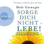 Sorge dich nicht - lebe!: Die Kunst, zu einem von Ängsten und Aufregungen befreiten Leben zu finden | Dale Carnegie