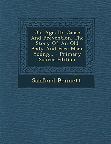 Old Age: Its Cause And Prevention. The Story Of An Old Body And Face Made Young...