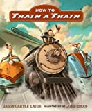 img - for [ HOW TO TRAIN A TRAIN ] By Eaton, Jason Carter ( Author) 2013 [ Hardcover ] book / textbook / text book