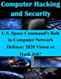 U.S. Space Command�fs Role in Computer Network Defense: 2020 Vision or Hack Job? (Computer Hacking and Security)