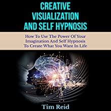 Creative Visualization and Self-Hypnosis: How to Use the Power of Your Imagination and Self-Hypnosis to Create What You Want in Life (       UNABRIDGED) by Tim Reid Narrated by Frank George