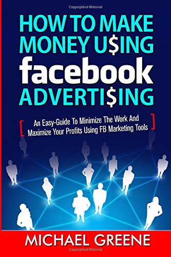 How to Make Money Using Facebook Advertising: How to Make Money Using Facebook Advertising: An Easy-Guide to Minimize the Work and Maximize Your … For Business, Facebook Marketing) (Volume 1)