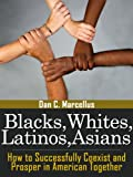 Blacks, Whites, Latinos, Asians: How to Successfully Coexist and Prosper in American Together