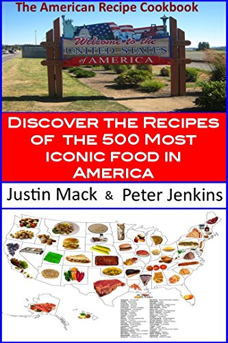 The American Recipe Cookbook: Discover The Recipes Of The 500 Most Iconic Food In America by Justin Mack, Peter Jenkins