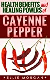 img - for Health Benefits and Healing Powers of Cayenne Pepper (Natures Natural Miracle Healers Book 2) book / textbook / text book