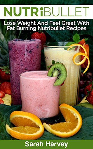 Nutribullet Recipes: Lose Weight And Feel Great With Fat Burning Nutribullet Recipes
