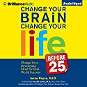 Change Your Brain, Change Your Life (Before 25): Change Your Developing Mind for Real-World Success (       UNABRIDGED) by Jesse Payne Narrated by Jesse Payne