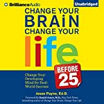 Change Your Brain, Change Your Life (Before 25): Change Your Developing Mind for Real-World Success | Jesse Payne
