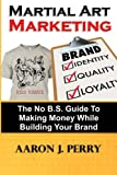 img - for Martial Art Marketing - Build Your Brand: A No B.S. Guide To Making Money While Building Your Brand (Volume 1) book / textbook / text book