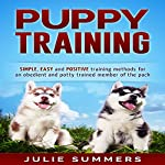 Puppy Training: Simple, Easy and Positive Training Methods for an Obedient and Potty Trained Member of the Pack | Julie Summers