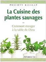 La cuisine des plantes sauvages : Ou Comment manger à la table de Dieu