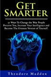 Get Smarter: 30 Ways to Change the Way People Perceive You, Increase Your Intelligence and Become the Greatest Version of Yourself (Brain Hacks- Increase Intelligence- Learn Quicker- Mind Mastery)