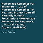 Homemade Remedies for Beginners: Use of Homemade Remedies to Heal and Protect Yourself Naturally Without Prescriptions | Elaine Wilcox