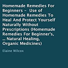 Homemade Remedies for Beginners: Use of Homemade Remedies to Heal and Protect Yourself Naturally Without Prescriptions (       UNABRIDGED) by Elaine Wilcox Narrated by Troy McElfresh