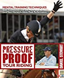 Pressure Proof Your Riding: Mental Training Techniques to Gain Confidence and Get Motivated So You (and Your Horse) Achieve Peak Performance