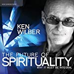 The Future of Spirituality: Why It Must Be Integral | Ken Wilber