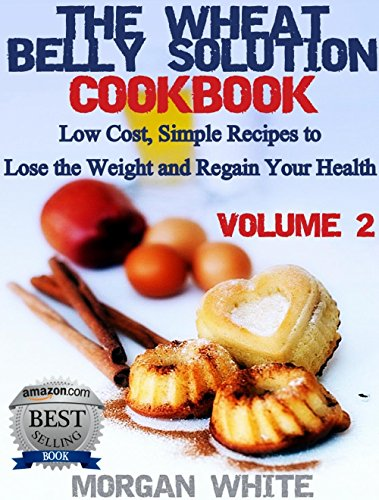The Wheat Belly Solution Cookbook (Vol. 2) Low Cost, Simple Recipes to Lose the Weight and Regain Your Health by Morgan White