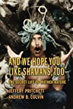 img - for And We Hope You Like Shamans, Too: The Secret Life of Mother Nature book / textbook / text book