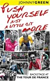 PUSH YOURSELF JUST A LITTLE BIT MORE: BACKSTAGE AT LE TOUR DE FRANCE: BACKSTAGE AT THE TOUR DE FRANCE