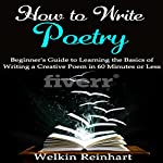How to Write Poetry: Beginner's Guide to Learning the Basics of Writing a Creative Poem in 60 Minutes or Less | Welkin Reinhart