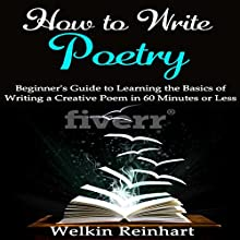 How to Write Poetry: Beginner's Guide to Learning the Basics of Writing a Creative Poem in 60 Minutes or Less Audiobook by Welkin Reinhart Narrated by Lindsay Lyn