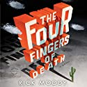 The Four Fingers of Death (       UNABRIDGED) by Rick Moody Narrated by Chris Patton